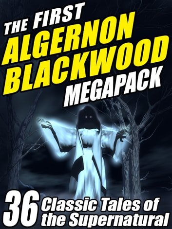 The First Algernon Blackwood MEGAPACK ® - 36 Classic Tales of the Supernatural ebook by Algernon Blackwood
