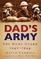 Dad's Army - The Home Guard 1940-1944 ebook by David Carroll