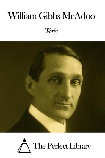 Works of William Gibbs McAdoo ebook by William Gibbs McAdoo