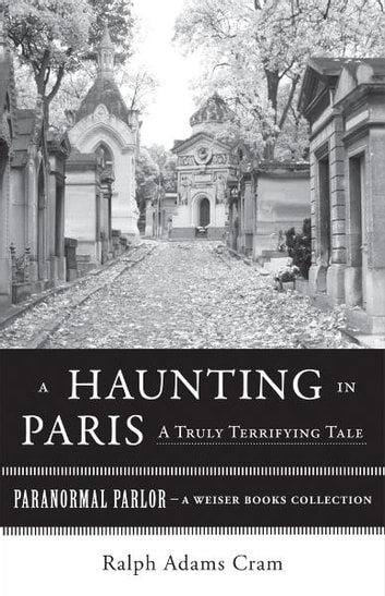 A Haunting in Paris, A Truly Terrifying Tale - Paranormal Parlor, A Weiser Books Collection ebook by Cram, Ralph Adams,Ventura, Varla
