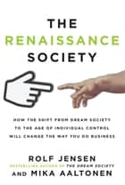 The Renaissance Society: How the Shift from Dream Society to the Age of Individual Control will Change the Way You Do Business ebook by Rolf Jensen, Mika Aaltonen