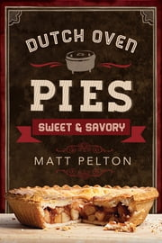 Dutch Oven Pies: Sweet and Savory ebook by Matt Pelton