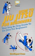 How To Jiu Jitsu For Beginners ebook by HowExpert