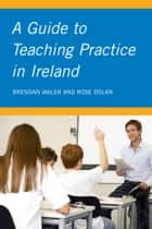 A Guide to Teaching Practice in Ireland ebook by Brendan Walsh, Rose Dolan