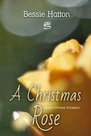 A Christmas Rose and Other Stories ebook by Bessie Hatton