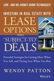 "Investing in Real Estate With Lease Options and ""Subject-To"" Deals - Powerful Strategies for Getting More When You Sell, and Paying Less When You Buy ebook by Wendy Patton"