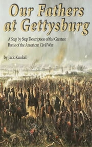 Our Fathers at Gettysburg - A Step by Step Description of the Greatest Battle of the American Civil War ebook by Jack Kunkel
