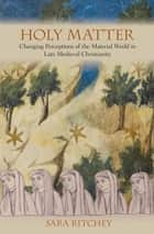 Holy Matter - Changing Perceptions of the Material World in Late Medieval Christianity ebook by Sara Ritchey