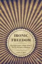 Ironic Freedom - Personal Choice, Public Policy, and the Paradox of Reform ebook by J. Baer