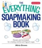The Everything Soapmaking Book - Recipes and Techniques for Creating Colorful and Fragrant Soaps ebook by Alicia Grosso