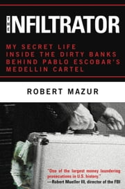 The Infiltrator - My Secret Life Inside the Dirty Banks Behind Pablo Escobar's Medellín Cartel ebook by Robert Mazur