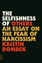 The Selfishness of Others - An Essay on the Fear of Narcissism ebook by Kristin Dombek