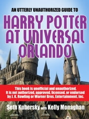An Utterly Unauthorized Guide To Harry Potter at Universal Orlando ebook by Seth Kubersky,Kelly Monaghan