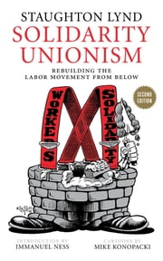 Solidarity Unionism - Rebuilding the Labor Movement from Below, Second Edition ebook by Staughton Lynd,Mike Konopacki