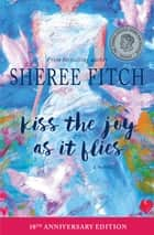 Kiss the Joy as it Flies - A Novel ebook by Sheree Fitch