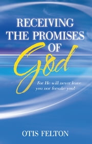 Receiving the Promises of God - For He Will Never Leave You nor Forsake You! ebook by Otis Felton