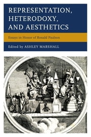 Representation, Heterodoxy, and Aesthetics - Essays in Honor of Ronald Paulson ebook by Ashley Marshall,John Barrell,Ann Bermingham,Robert Folkenflik,Robert D. Hume,Michael McKeon,J. Hillis Miller,Mary Poovey,William L. Pressly,Claude Rawson