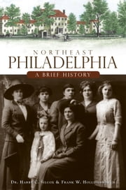 Northeast Philadelphia - A Brief History ebook by Dr. Harry C. Silcox,Frank W. Hollingsworth