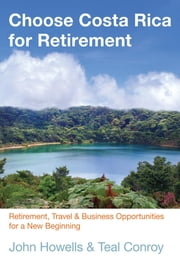 Choose Costa Rica for Retirement - Retirement, Travel & Business Opportunities for a New Beginning ebook by John Howells,Teal Conroy