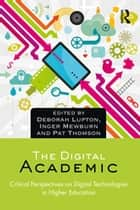 The Digital Academic - Critical Perspectives on Digital Technologies in Higher Education ebook by Deborah Lupton, Inger Mewburn, Pat Thomson