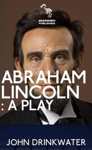 Abraham Lincoln: A Play ebook by John Drinkwater