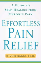Effortless Pain Relief - A Guide to Self-Healing from Chronic Pain ebook by Ingrid lorch Bacci