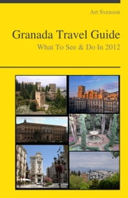 Granada, Spain Travel Guide - What To See & Do ebook by Art Svenson