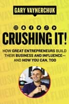 Crushing It! - How Great Entrepreneurs Build Their Business and Influence—and How You Can, Too ebook by