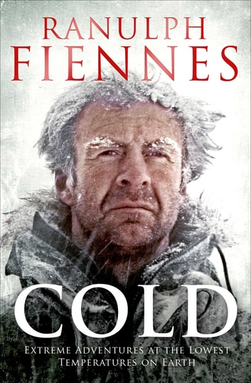 Cold - Extreme Adventures at the Lowest Temperatures on Earth eBook by Ranulph Fiennes
