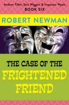 The Case of the Frightened Friend ebook by Robert Newman