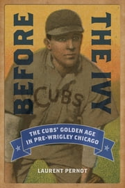 Before the Ivy - The Cubs' Golden Age in Pre-Wrigley Chicago ebook by Laurent Pernot