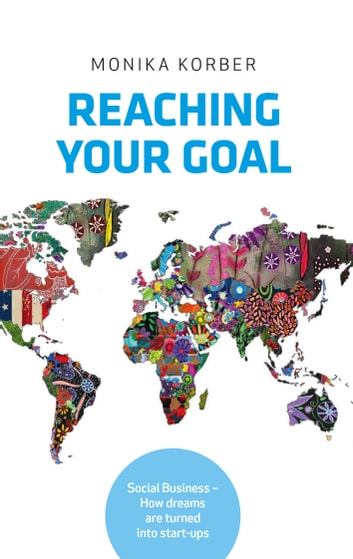Reaching your goal - Social Business – How dreams are turned into start-ups ebook by Monika Korber