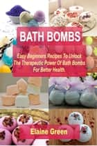 Bath Bombs :Easy Beginners Recipes To Unlock The Therapeutic Power Of Bath Bombs For Better Health ebook by Elaine Green