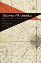 Privateers of the Americas - Spanish American Privateering from the United States in the Early Republic ebook by