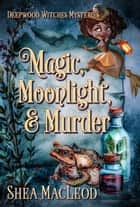Magic, Moonlight, and Murder - A Paranormal Cozy Mystery ebook by Shéa MacLeod