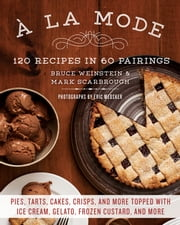 A la Mode - 120 Recipes in 60 Pairings: Pies, Tarts, Cakes, Crisps, and More Topped with Ice Cream, Gelato, Frozen Custard, and More ebook by Mark Scarbrough,Bruce Weinstein