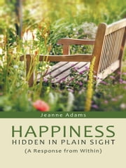 Happiness: Hidden in Plain Sight - (A Response from Within) ebook by Jeanne Adams
