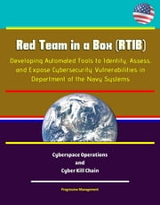 Red Team in a Box (RTIB): Developing Automated Tools to Identify, Assess, and Expose Cybersecurity Vulnerabilities in Department of the Navy Systems - Cyberspace Operations and Cyber Kill Chain ebook by Progressive Management