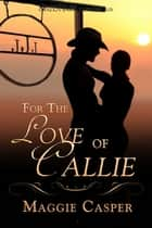 For the Love of Callie ebook by Maggie Casper