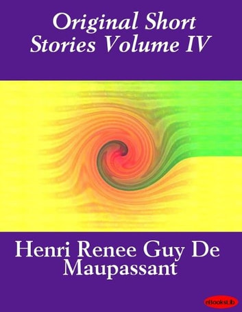 Original Short Stories Volume IV ebook by Guy de Maupassant