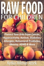 Raw Food for Children: Protect Your Child from Cancer, Hyperactivity, Autism, Diabetes, Allergies, Behavioral Problems, Obesity, ADHD & More ebook by Kytka Hilmar-Jezek
