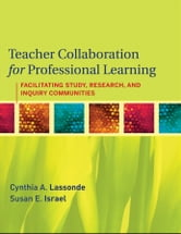 Teacher Collaboration for Professional Learning - Facilitating Study, Research, and Inquiry Communities ebook by Cynthia A. Lassonde,Susan E. Israel