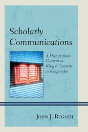Scholarly Communications - A History from Content as King to Content as Kingmaker ebook by John J. Regazzi
