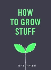 How to Grow Stuff - Easy, no-stress gardening for beginners ebook by Kobo.Web.Store.Products.Fields.ContributorFieldViewModel