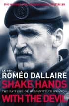 Shake Hands With The Devil - The Failure of Humanity in Rwanda ebook by Romeo Dallaire