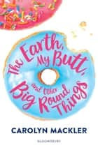 The Earth, My Butt, and Other Big Round Things ekitaplar by Carolyn Mackler