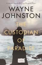 The Custodian of Paradise ebook by Wayne Johnston