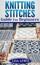 Knitting Stitches Guide For Beginners ebook by Lisa Lewis