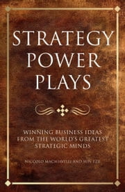 Strategy Power Plays - Winning business ideas from the world's greatest strategic minds: Niccolo Machiavelli and Sun Tzu ebook by Tim Phillips,Karen Mccreadie
