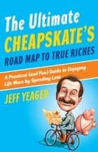 The Ultimate Cheapskate's Road Map to True Riches ebook by Jeff Yeager